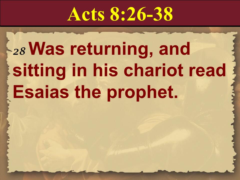 Acts 8:26-38 28 Was returning, and sitting in his chariot read Esaias the prophet.