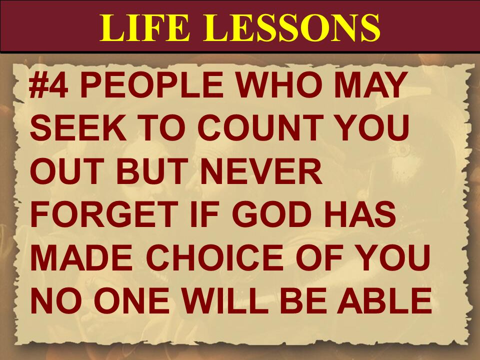 LIFE LESSONS #4 PEOPLE WHO MAY SEEK TO COUNT YOU OUT BUT NEVER FORGET IF GOD HAS MADE CHOICE OF YOU NO ONE WILL BE ABLE.