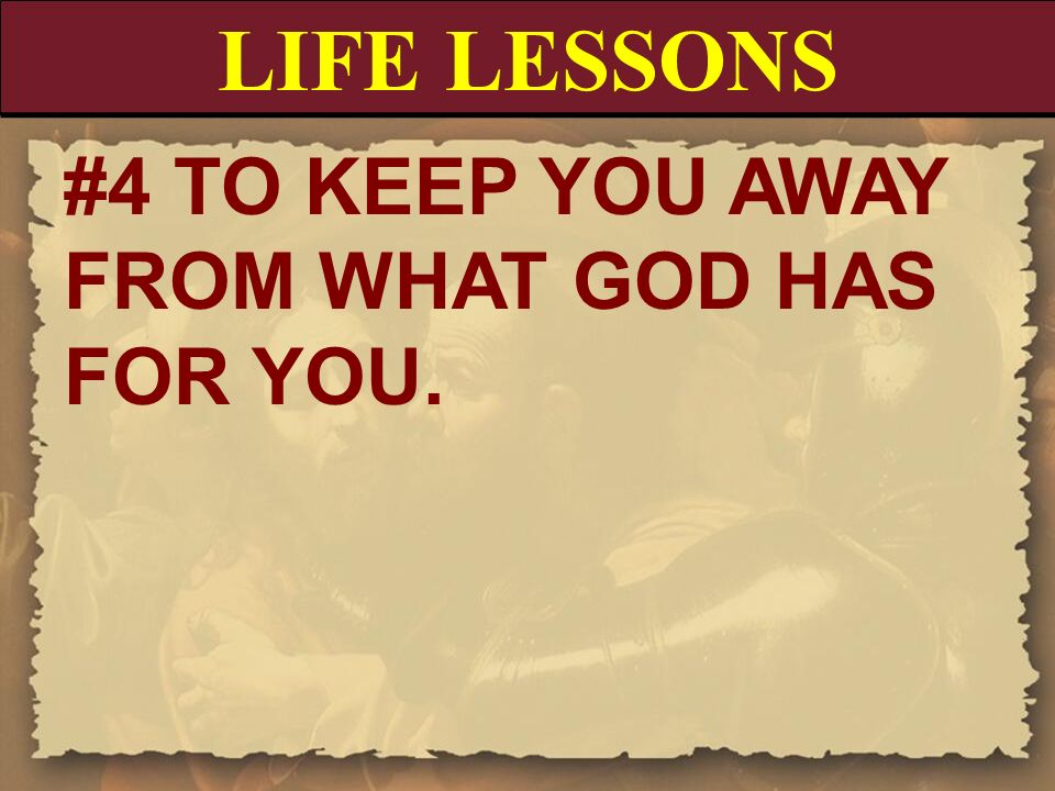 LIFE LESSONS #4 TO KEEP YOU AWAY FROM WHAT GOD HAS FOR YOU.