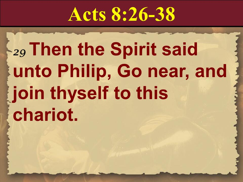 Acts 8:26-38 29 Then the Spirit said unto Philip, Go near, and join thyself to this chariot.