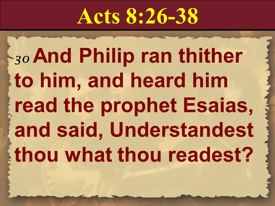 Acts 8:26-38 30 And Philip ran thither to him, and heard him read the prophet Esaias, and said, Understandest thou what thou readest