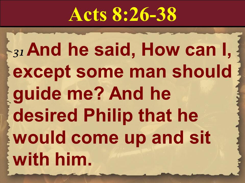 Acts 8:26-38 31 And he said, How can I, except some man should guide me And he desired Philip that he would come up and sit with him.