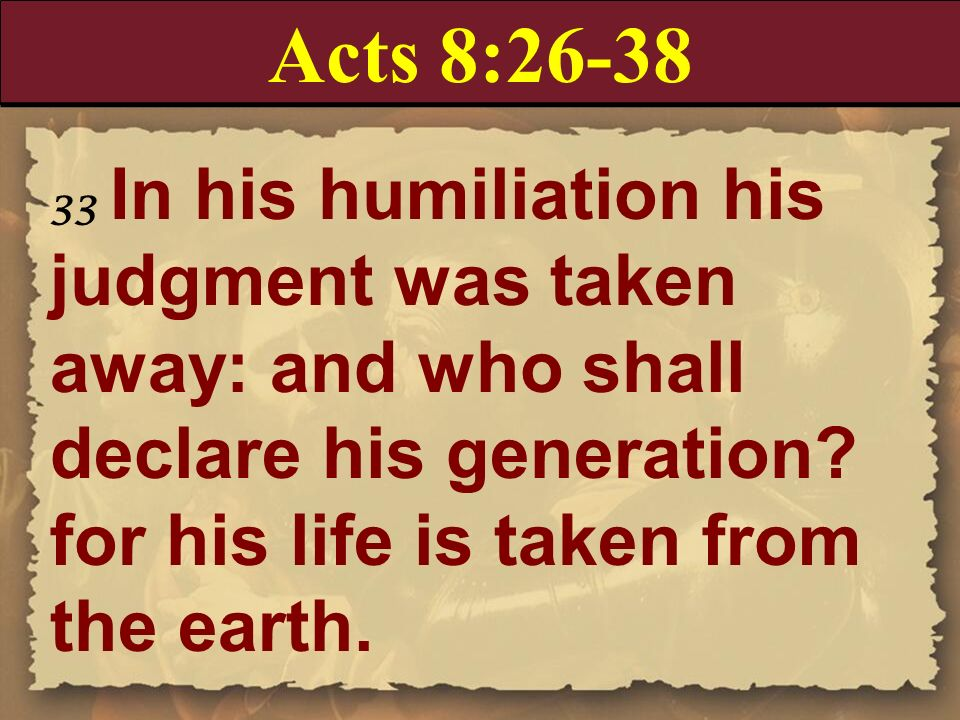 Acts 8:26-38 33 In his humiliation his judgment was taken away: and who shall declare his generation for his life is taken from the earth.