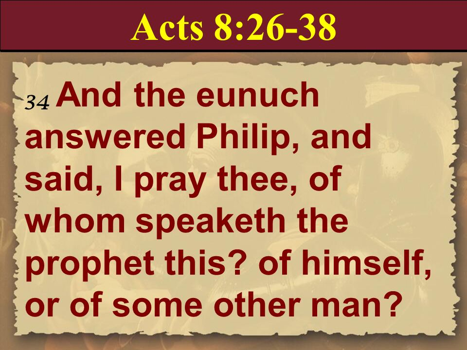 Acts 8:26-38 34 And the eunuch answered Philip, and said, I pray thee, of whom speaketh the prophet this of himself, or of some other man