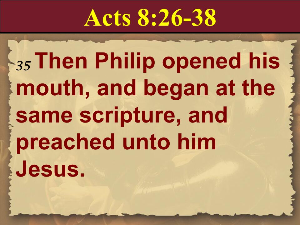 Acts 8:26-38 35 Then Philip opened his mouth, and began at the same scripture, and preached unto him Jesus.