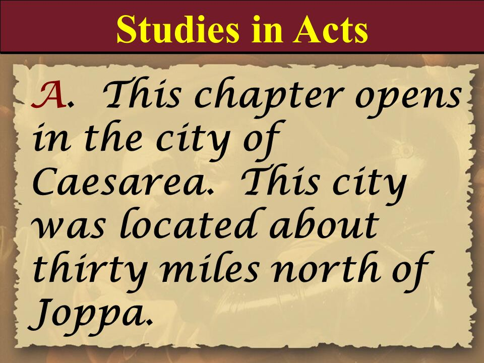 Studies in Acts A. This chapter opens in the city of Caesarea. This city was located about thirty miles north of Joppa.