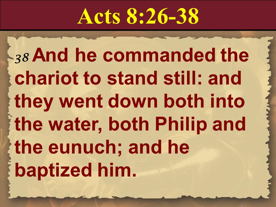 Acts 8:26-38 38 And he commanded the chariot to stand still: and they went down both into the water, both Philip and the eunuch; and he baptized him.