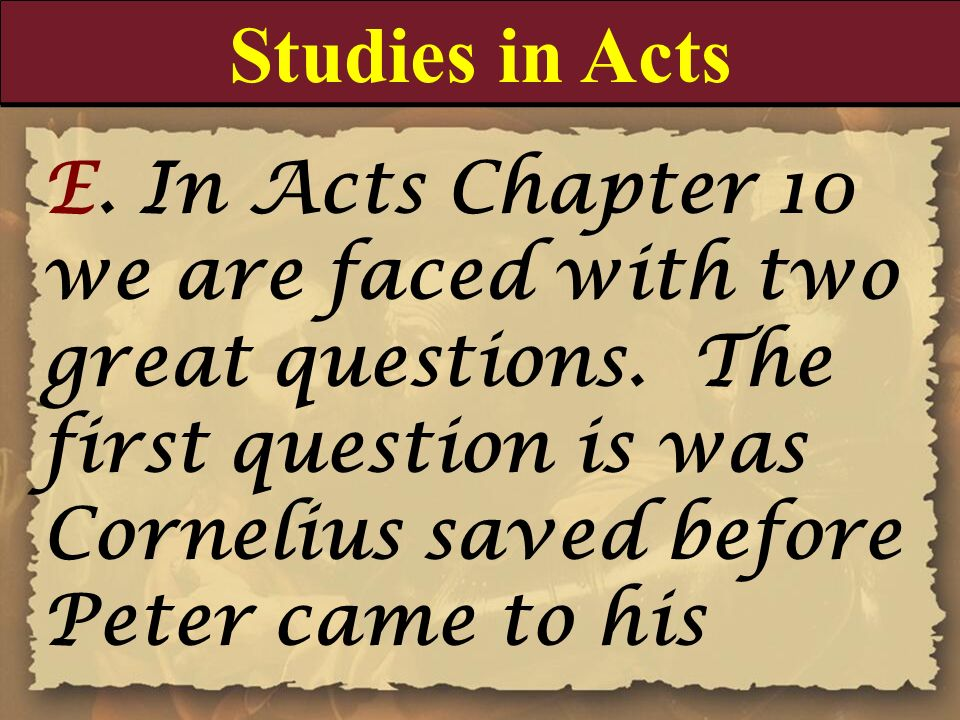 Studies in Acts E. In Acts Chapter 10 we are faced with two great questions. The first question is was Cornelius saved before Peter came to his.