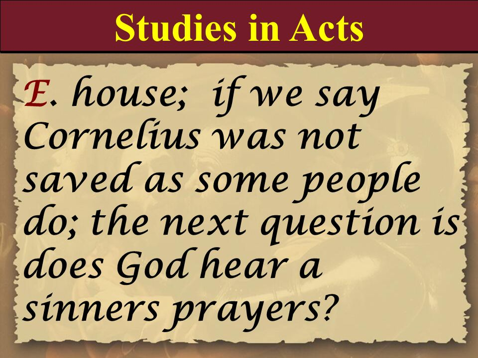 Studies in Acts E. house; if we say Cornelius was not saved as some people do; the next question is does God hear a sinners prayers