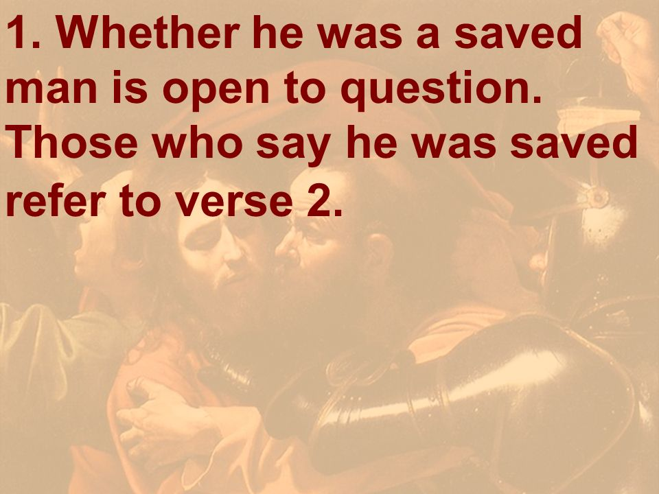 1. Whether he was a saved man is open to question