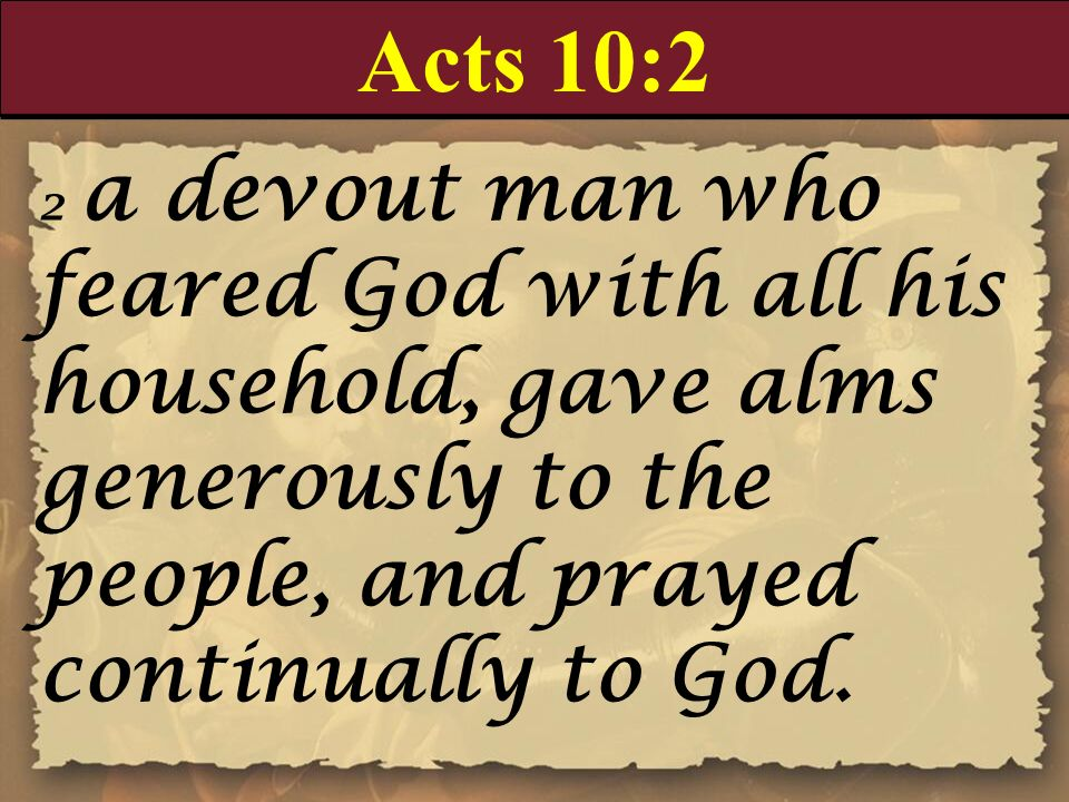 Acts 10:2 2 a devout man who feared God with all his household, gave alms generously to the people, and prayed continually to God.