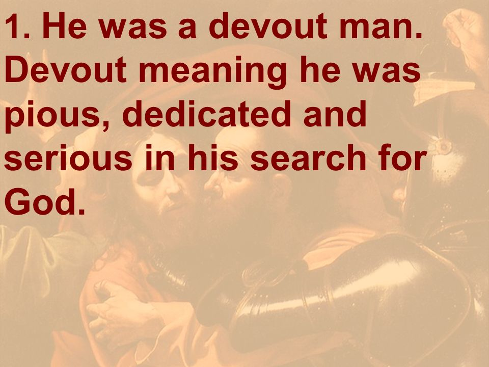 1. He was a devout man. Devout meaning he was pious, dedicated and serious in his search for God.