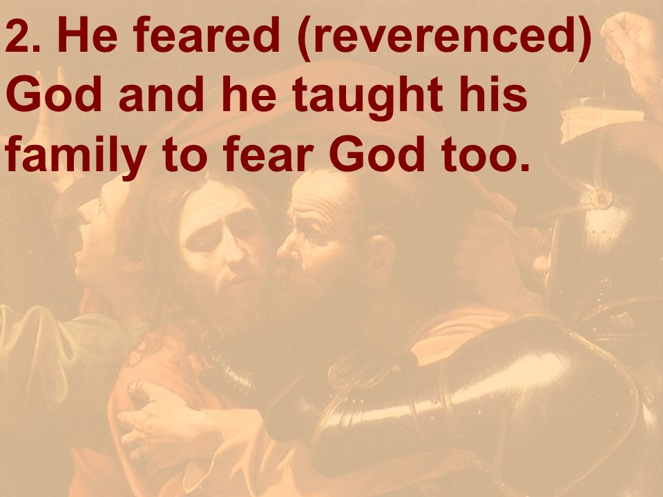 2. He feared (reverenced) God and he taught his family to fear God too.