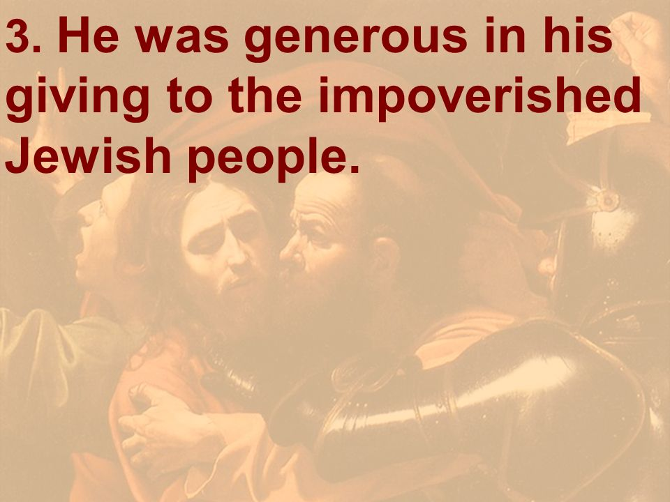3. He was generous in his giving to the impoverished Jewish people.