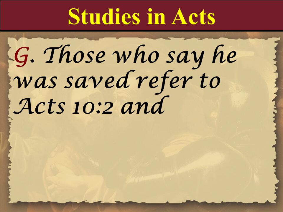 Studies in Acts G. Those who say he was saved refer to Acts 10:2 and