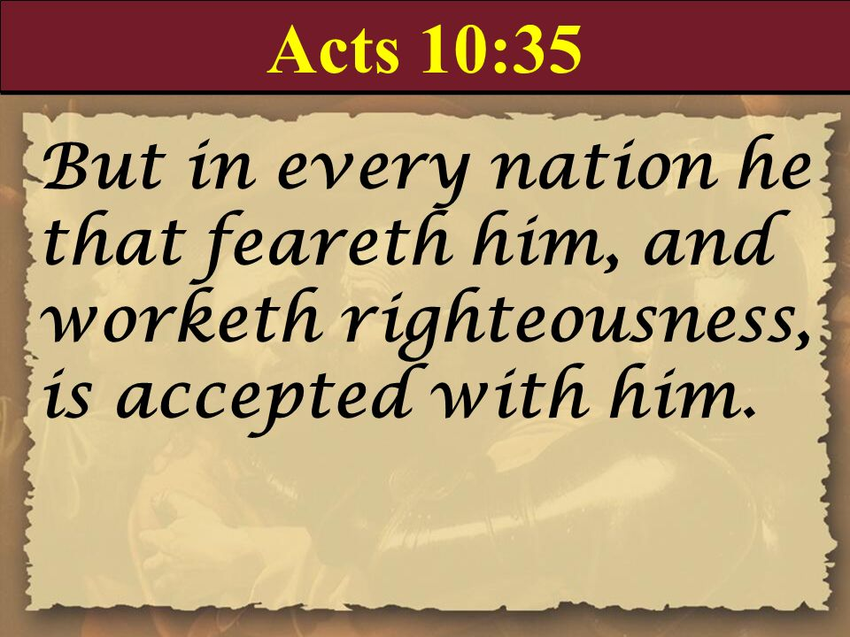 Acts 10:35 But in every nation he that feareth him, and worketh righteousness, is accepted with him.
