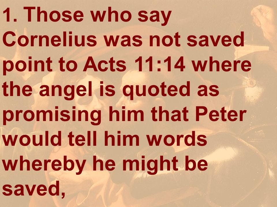 1. Those who say Cornelius was not saved point to Acts 11:14 where the angel is quoted as promising him that Peter would tell him words whereby he might be saved,