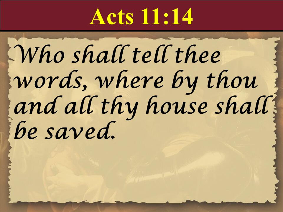 Acts 11:14 Who shall tell thee words, where by thou and all thy house shall be saved.
