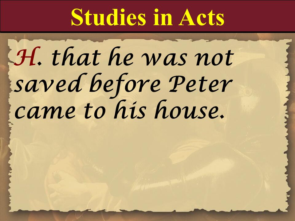 Studies in Acts H. that he was not saved before Peter came to his house.