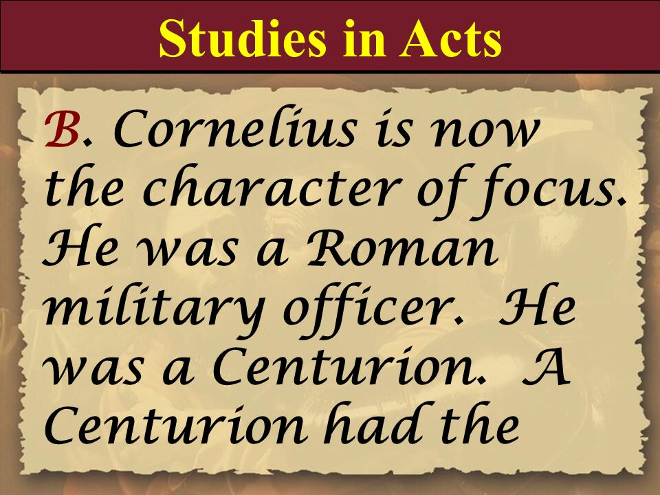 Studies in Acts B. Cornelius is now the character of focus. He was a Roman military officer. He was a Centurion. A Centurion had the.