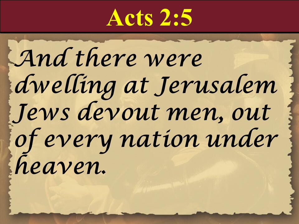 Acts 2:5 And there were dwelling at Jerusalem Jews devout men, out of every nation under heaven.