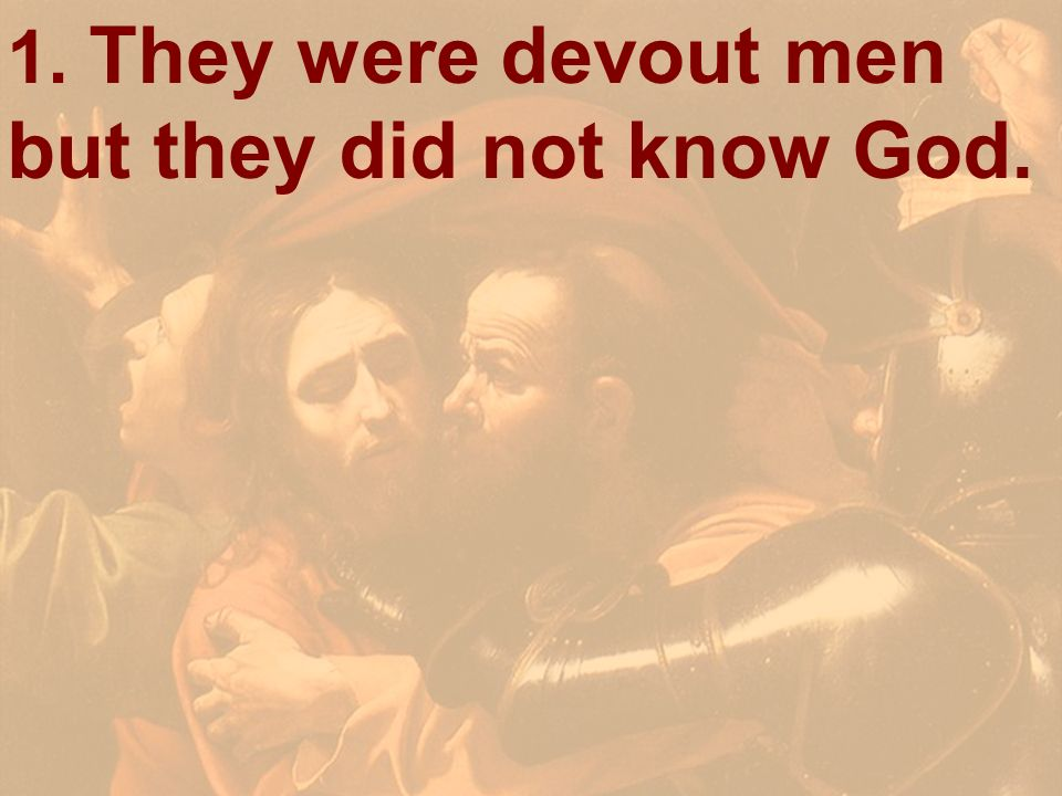 1. They were devout men but they did not know God.