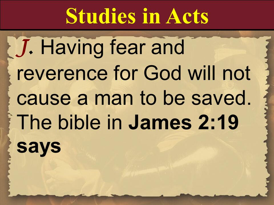 Studies in Acts J. Having fear and reverence for God will not cause a man to be saved. The bible in James 2:19 says.
