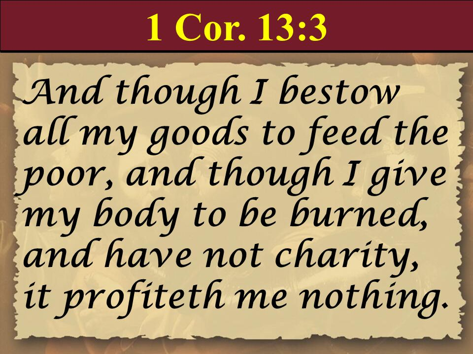 1 Cor. 13:3 And though I bestow all my goods to feed the poor, and though I give my body to be burned, and have not charity, it profiteth me nothing.