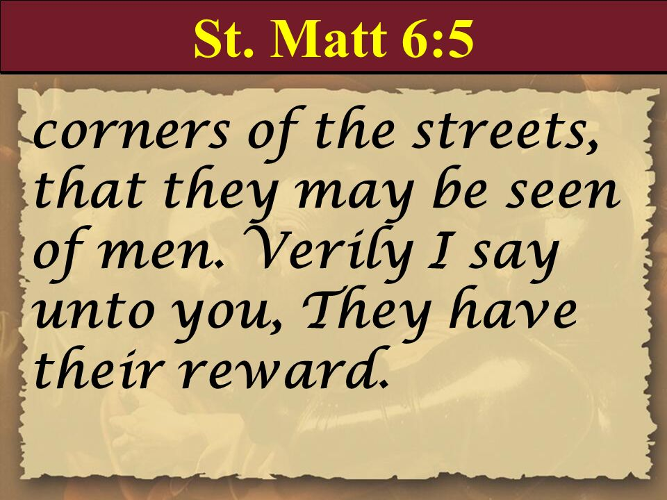St. Matt 6:5 corners of the streets, that they may be seen of men. Verily I say unto you, They have their reward.
