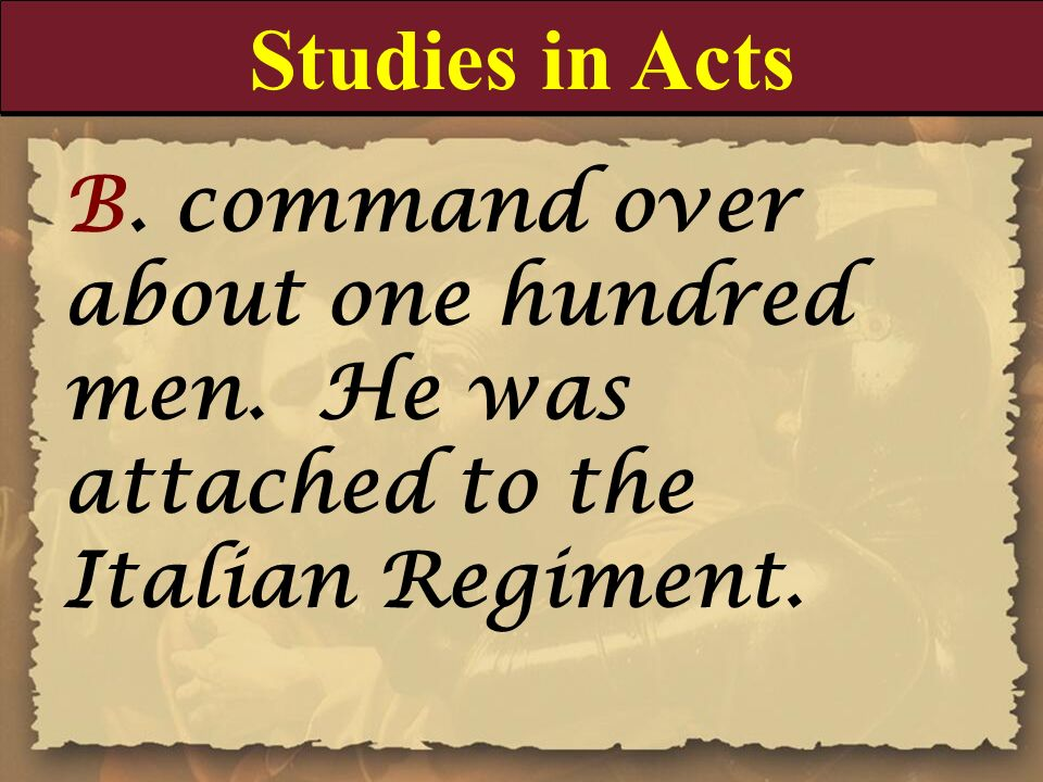 Studies in Acts B. command over about one hundred men. He was attached to the Italian Regiment.