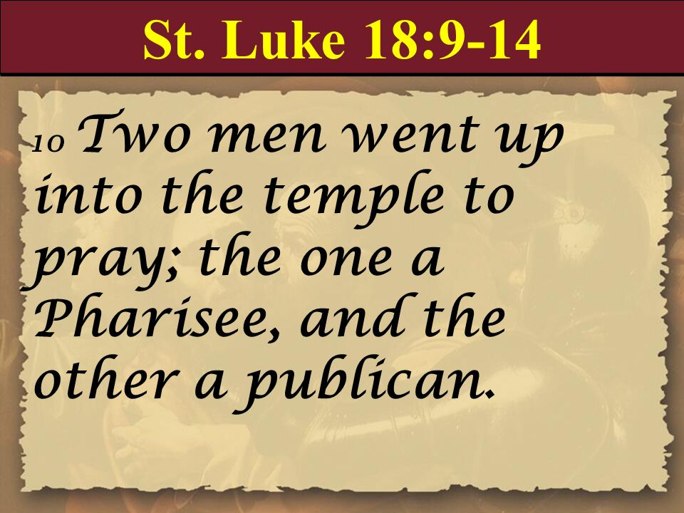 St. Luke 18: Two men went up into the temple to pray; the one a Pharisee, and the other a publican.