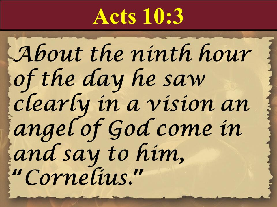Acts 10:3 About the ninth hour of the day he saw clearly in a vision an angel of God come in and say to him, Cornelius.