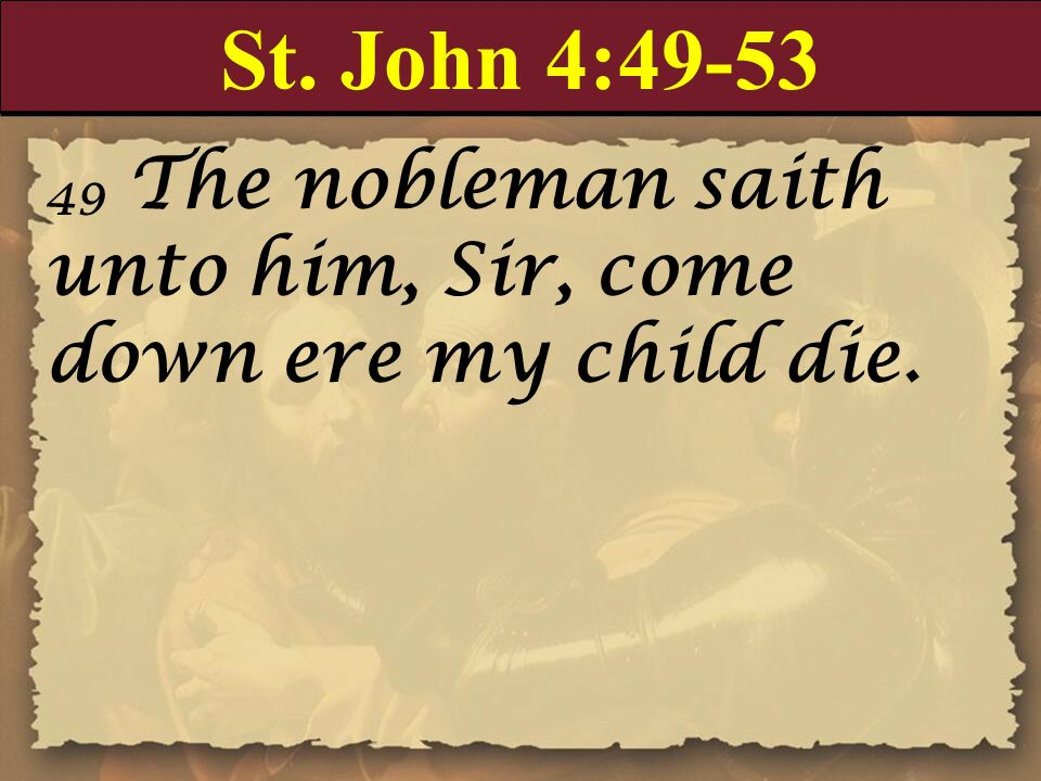 St. John 4:49-53 49 The nobleman saith unto him, Sir, come down ere my child die.