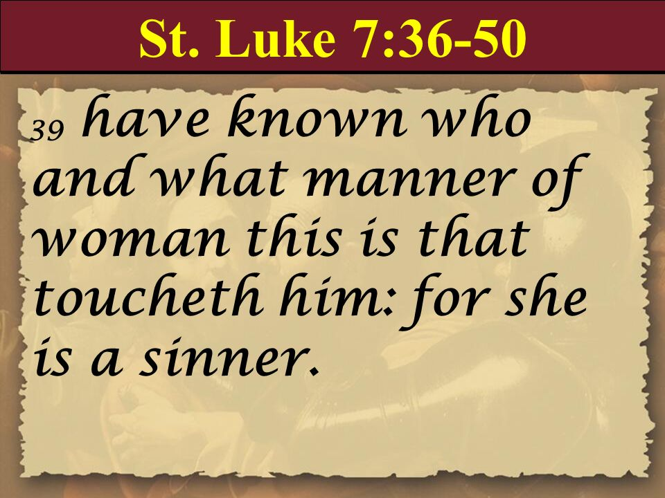 St. Luke 7:36-50 39 have known who and what manner of woman this is that toucheth him: for she is a sinner.
