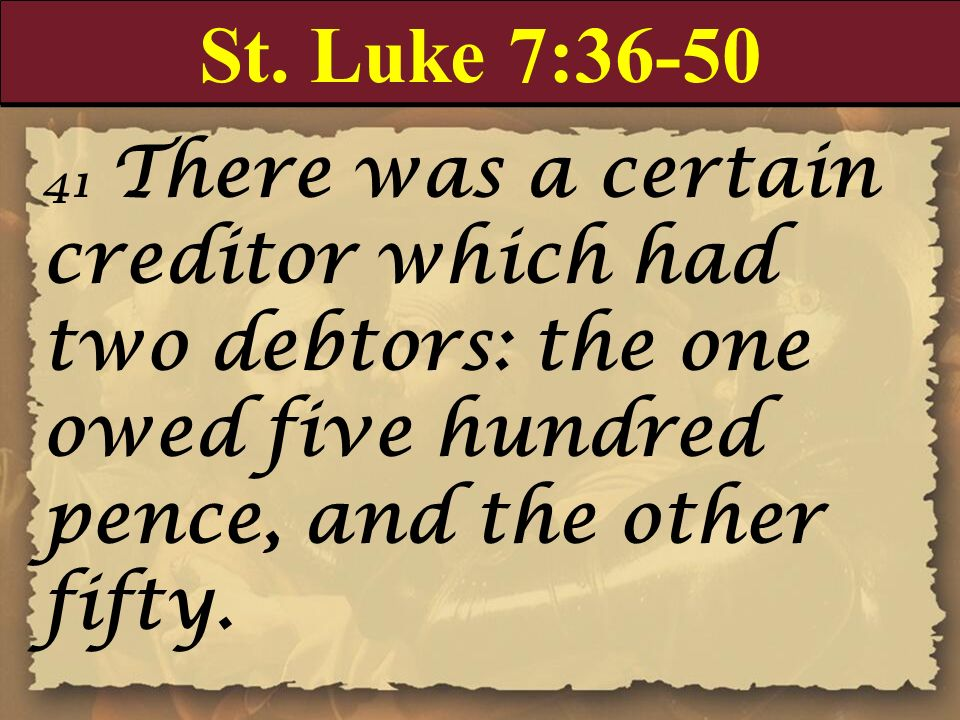 St. Luke 7:36-50 41 There was a certain creditor which had two debtors: the one owed five hundred pence, and the other fifty.