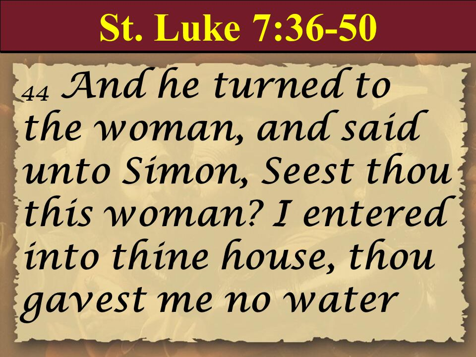 St. Luke 7:36-50 44 And he turned to the woman, and said unto Simon, Seest thou this woman I entered into thine house, thou gavest me no water.