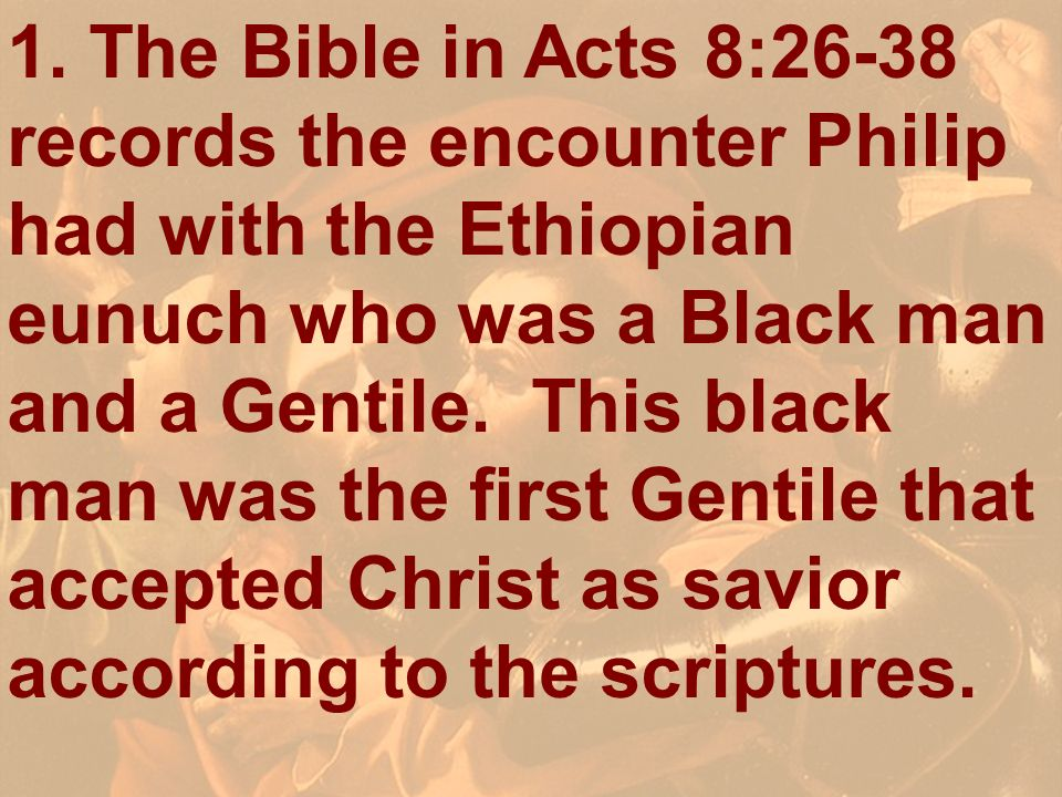 1. The Bible in Acts 8:26-38 records the encounter Philip had with the Ethiopian eunuch who was a Black man and a Gentile. This black man was the first Gentile that accepted Christ as savior according to the scriptures.