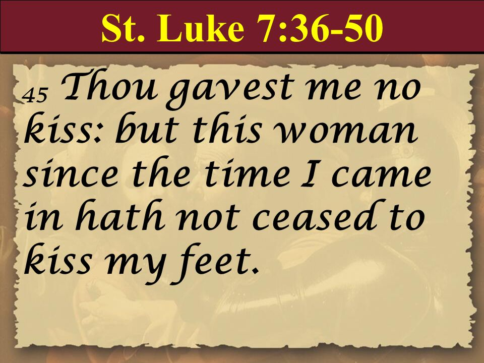 St. Luke 7: Thou gavest me no kiss: but this woman since the time I came in hath not ceased to kiss my feet.
