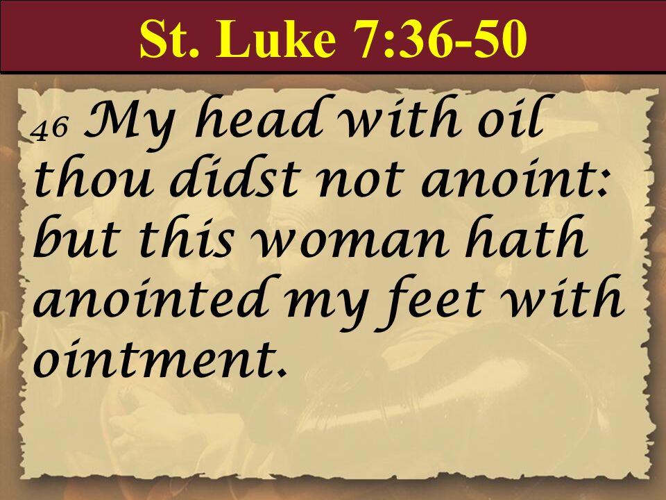St. Luke 7:36-50 46 My head with oil thou didst not anoint: but this woman hath anointed my feet with ointment.