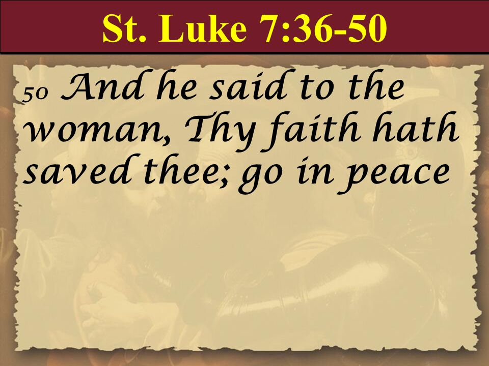 St. Luke 7: And he said to the woman, Thy faith hath saved thee; go in peace.