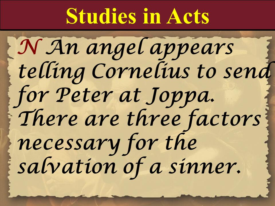 Studies in Acts N An angel appears telling Cornelius to send for Peter at Joppa. There are three factors necessary for the salvation of a sinner.