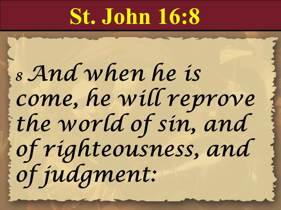 St. John 16:8 8 And when he is come, he will reprove the world of sin, and of righteousness, and of judgment: