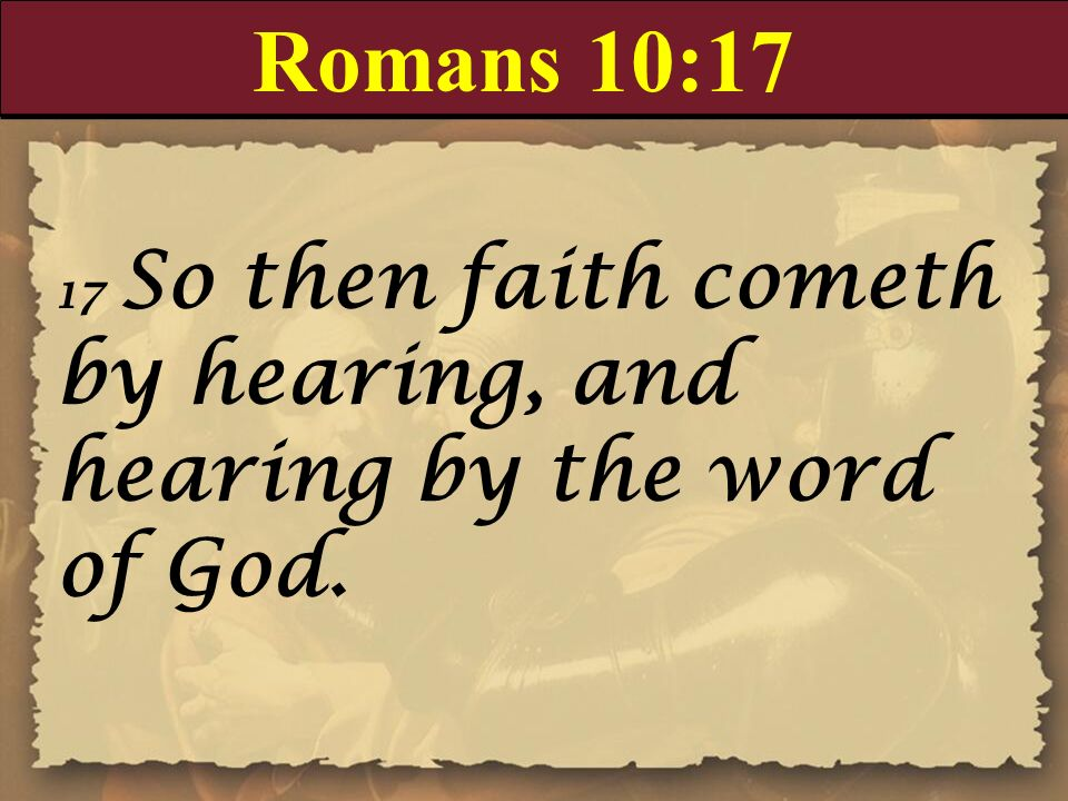 Romans 10:17 17 So then faith cometh by hearing, and hearing by the word of God.