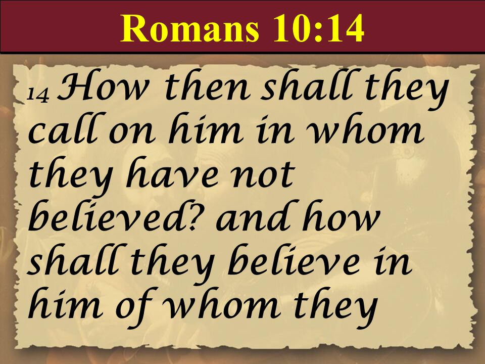 Romans 10:14 14 How then shall they call on him in whom they have not believed and how shall they believe in him of whom they.