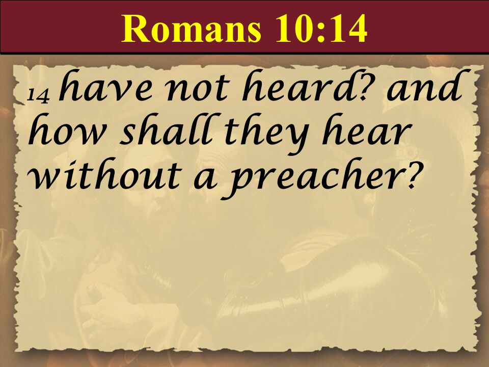 Romans 10:14 14 have not heard and how shall they hear without a preacher