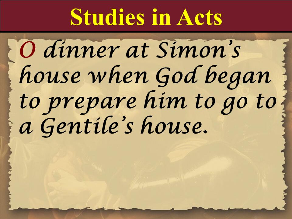 Studies in Acts O dinner at Simon's house when God began to prepare him to go to a Gentile's house.