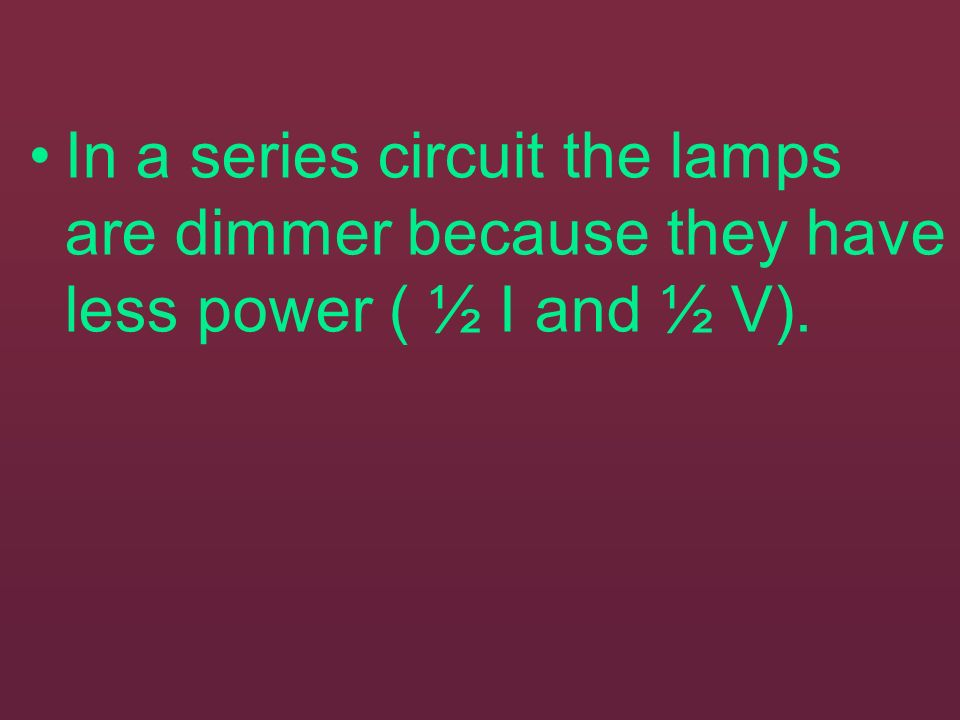 In a series circuit the lamps are dimmer because they have less power ( ½ I and ½ V).