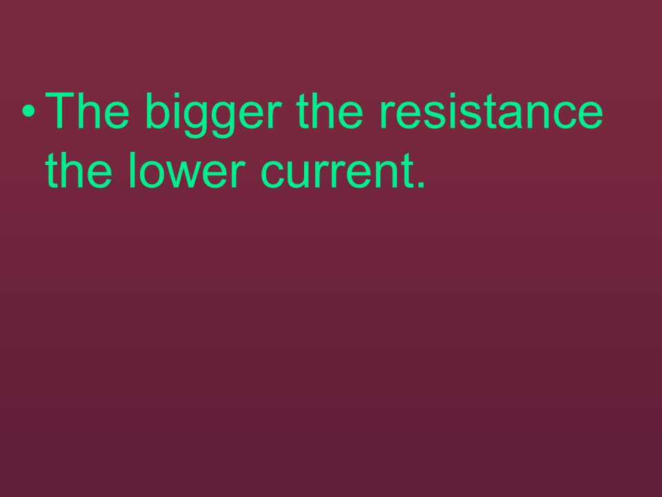 The bigger the resistance the lower current.