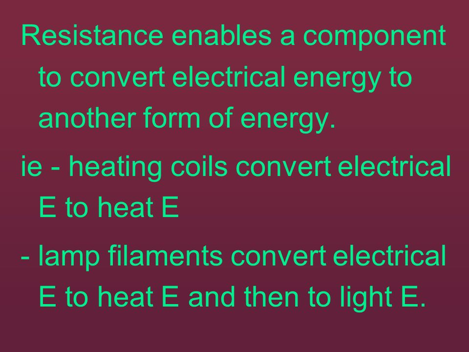 Resistance enables a component to convert electrical energy to another form of energy.