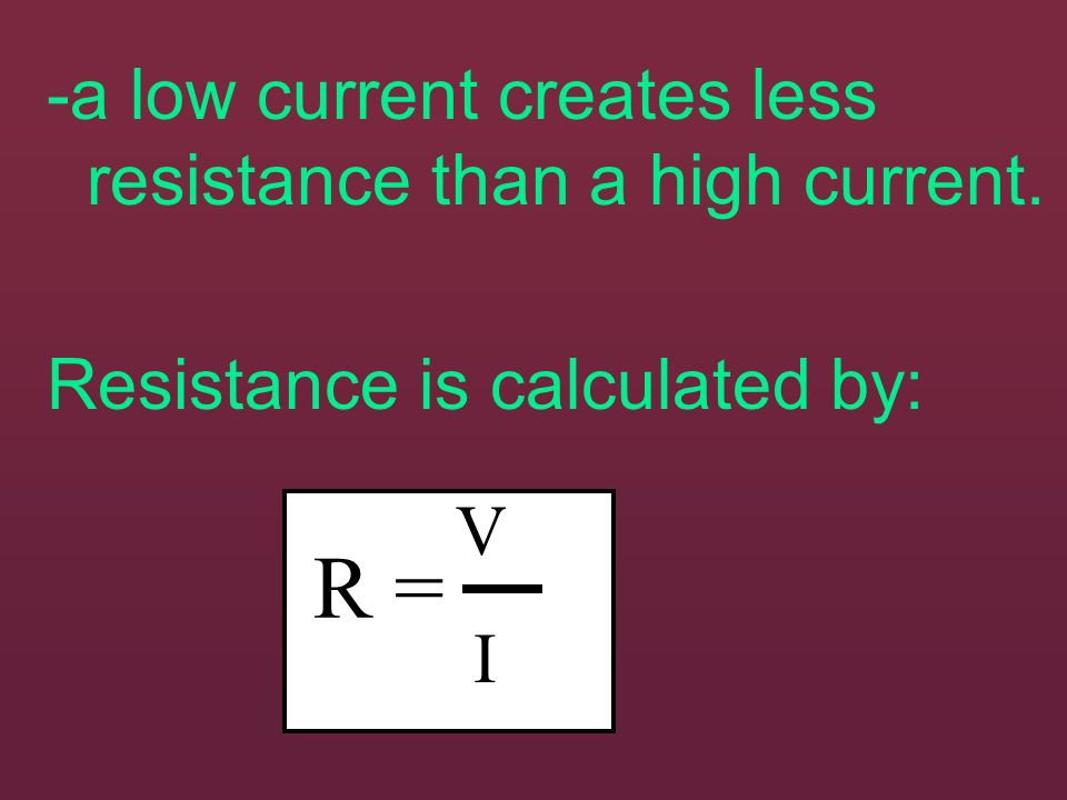 R = -a low current creates less resistance than a high current.